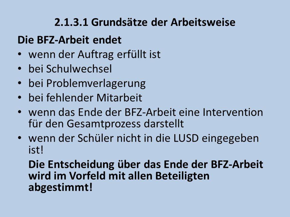 2.1.3.1 Grundsätze der Arbeitsweise Die BFZ-Arbeit endet wenn der Auftrag erfüllt ist bei Schulwechsel bei Problemverlagerung bei fehlender Mitarbeit wenn das Ende der BFZ-Arbeit eine Intervention für den Gesamtprozess darstellt wenn der Schüler nicht in die LUSD eingegeben ist.