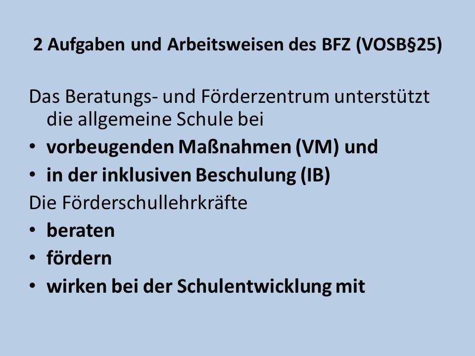 2 Aufgaben und Arbeitsweisen des BFZ (VOSB§25) Das Beratungs- und Förderzentrum unterstützt die allgemeine Schule bei vorbeugenden Maßnahmen (VM) und in der inklusiven Beschulung (IB) Die Förderschullehrkräfte beraten fördern wirken bei der Schulentwicklung mit