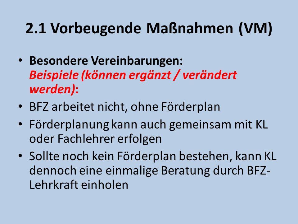 2.1 Vorbeugende Maßnahmen (VM) Besondere Vereinbarungen: Beispiele (können ergänzt / verändert werden): BFZ arbeitet nicht, ohne Förderplan Förderplanung kann auch gemeinsam mit KL oder Fachlehrer erfolgen Sollte noch kein Förderplan bestehen, kann KL dennoch eine einmalige Beratung durch BFZ- Lehrkraft einholen