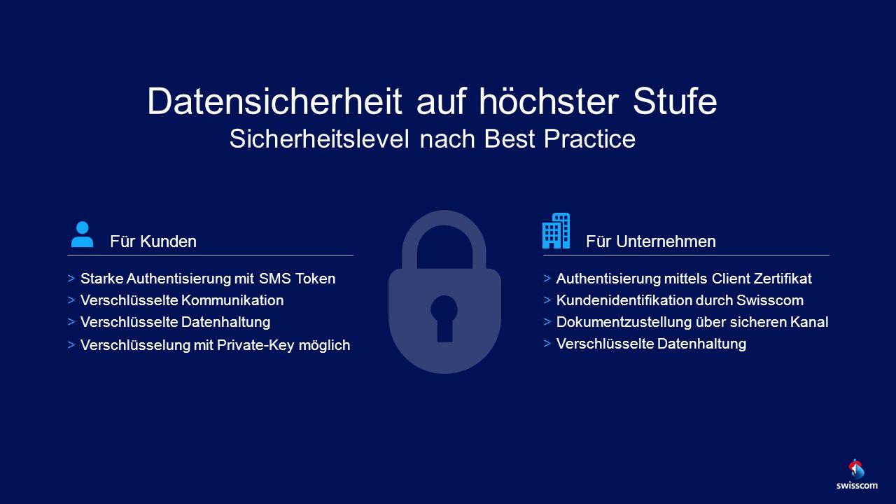 Datensicherheit auf höchster Stufe Sicherheitslevel nach Best Practice Für Unternehmen >Authentisierung mittels Client Zertifikat >Kundenidentifikation durch Swisscom >Dokumentzustellung über sicheren Kanal >Verschlüsselte Datenhaltung Für Kunden >Starke Authentisierung mit SMS Token >Verschlüsselte Kommunikation >Verschlüsselte Datenhaltung >Verschlüsselung mit Private-Key möglich
