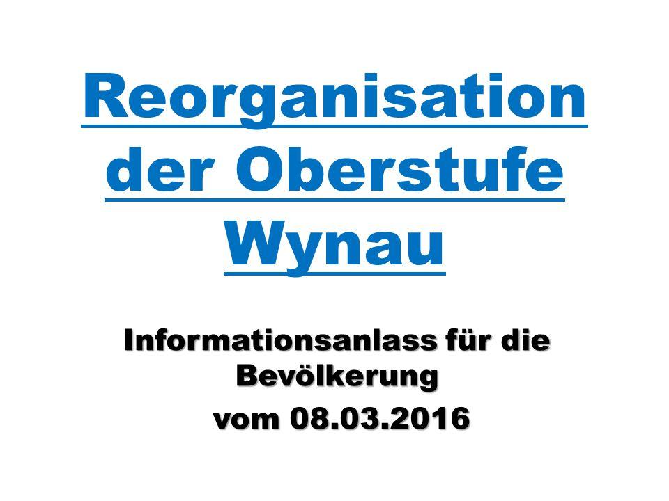 Reorganisation der Oberstufe Wynau Informationsanlass für die Bevölkerung vom 08.03.2016 vom 08.03.2016