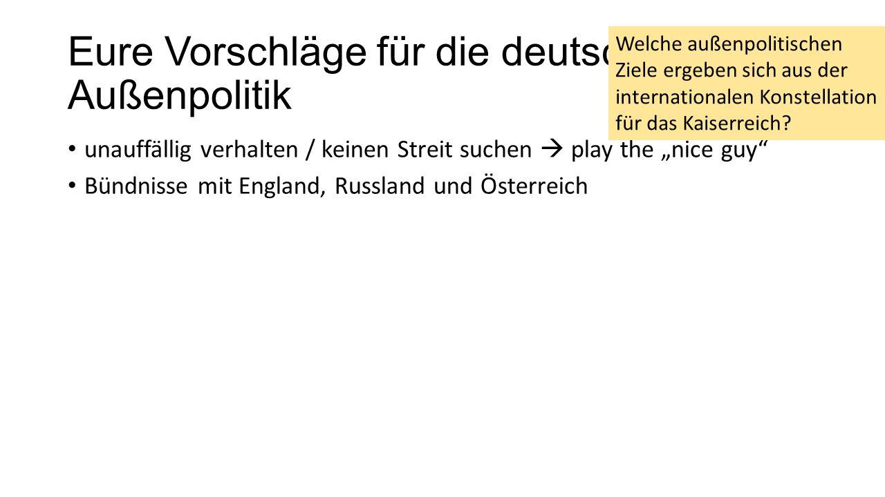 """Eure Vorschläge für die deutsche Außenpolitik unauffällig verhalten / keinen Streit suchen  play the """"nice guy Bündnisse mit England, Russland und Österreich Welche außenpolitischen Ziele ergeben sich aus der internationalen Konstellation für das Kaiserreich?"""