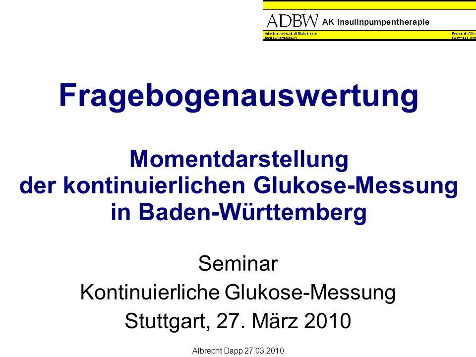 AK Insulinpumpentherapie Albrecht Dapp 27.03.2010 Fragebogenauswertung Momentdarstellung der kontinuierlichen Glukose-Messung in Baden-Württemberg Seminar Kontinuierliche Glukose-Messung Stuttgart, 27.
