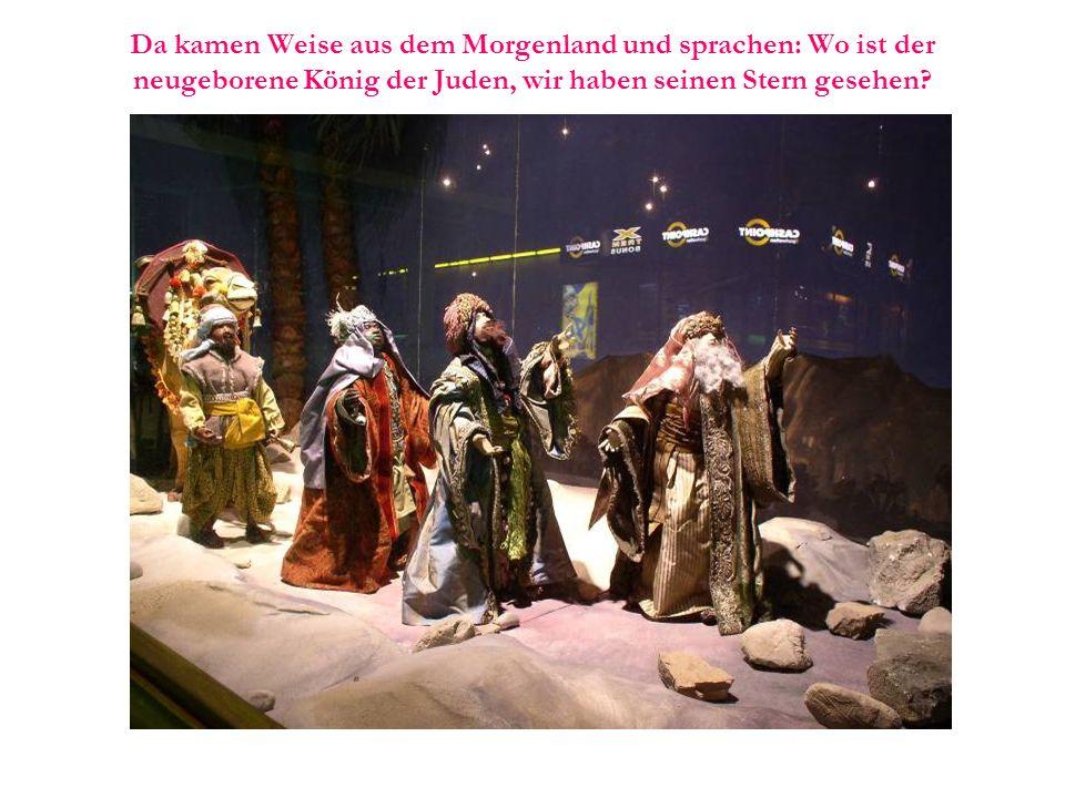 Da kamen Weise aus dem Morgenland und sprachen: Wo ist der neugeborene König der Juden, wir haben seinen Stern gesehen?