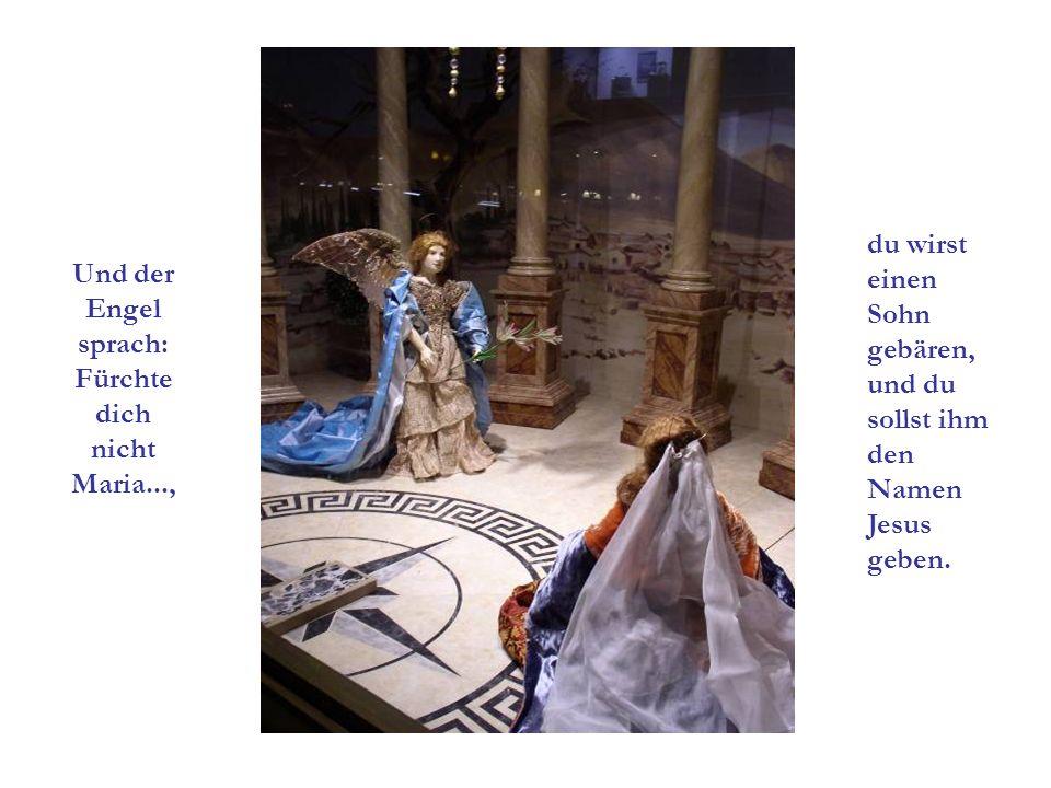 Und der Engel sprach: Fürchte dich nicht Maria..., du wirst einen Sohn gebären, und du sollst ihm den Namen Jesus geben.