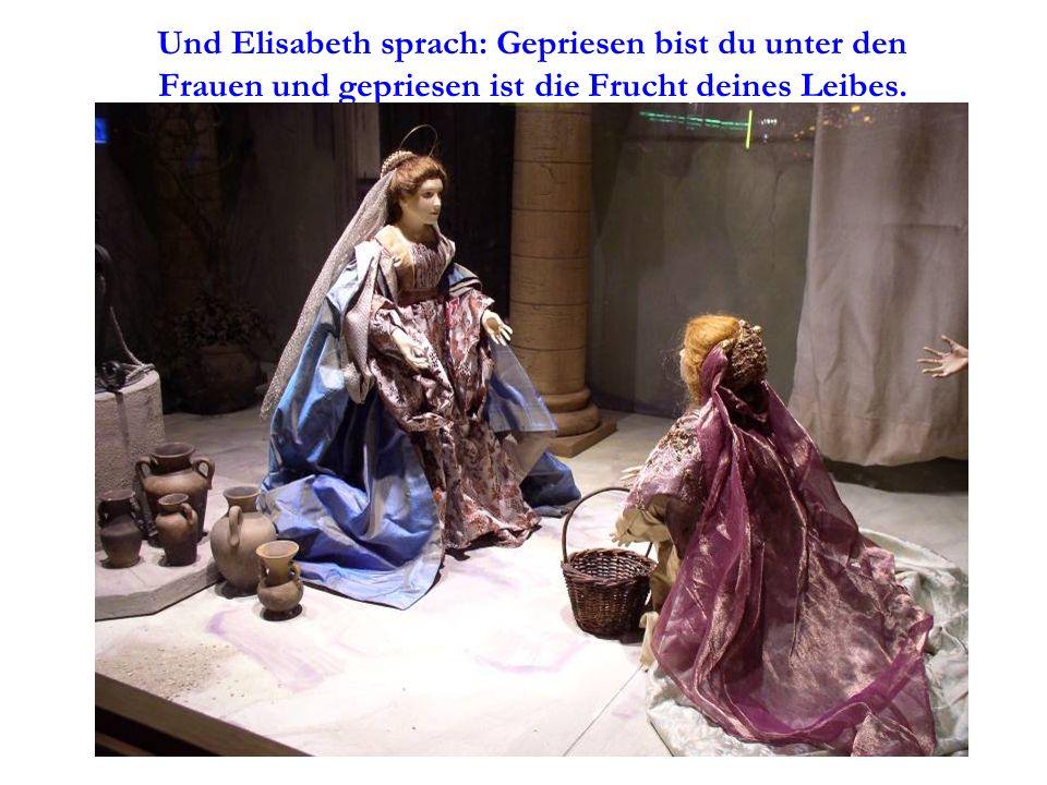Und Elisabeth sprach: Gepriesen bist du unter den Frauen und gepriesen ist die Frucht deines Leibes.