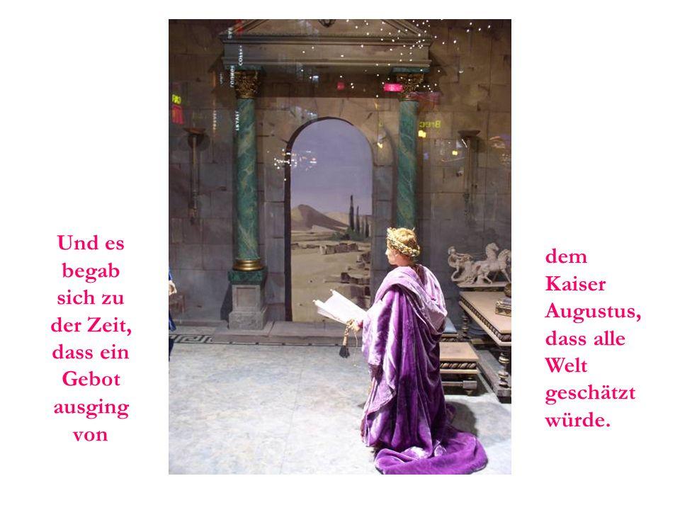 Und es begab sich zu der Zeit, dass ein Gebot ausging von dem Kaiser Augustus, dass alle Welt geschätzt würde.