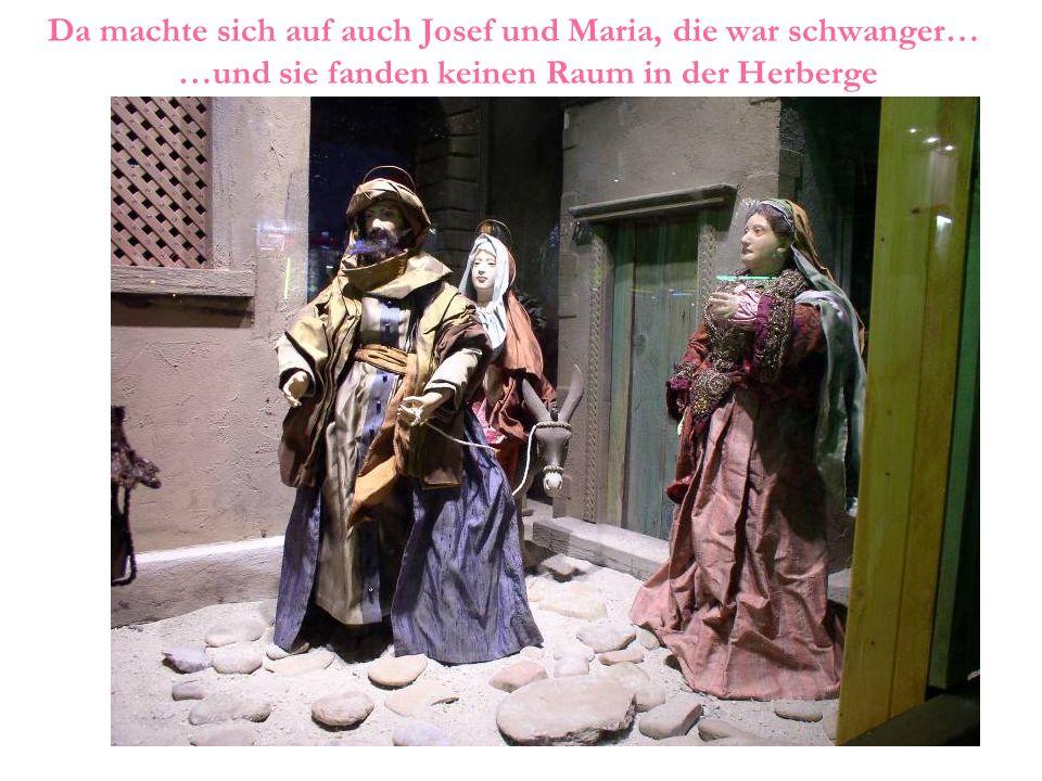 Da machte sich auf auch Josef und Maria, die war schwanger… …und sie fanden keinen Raum in der Herberge