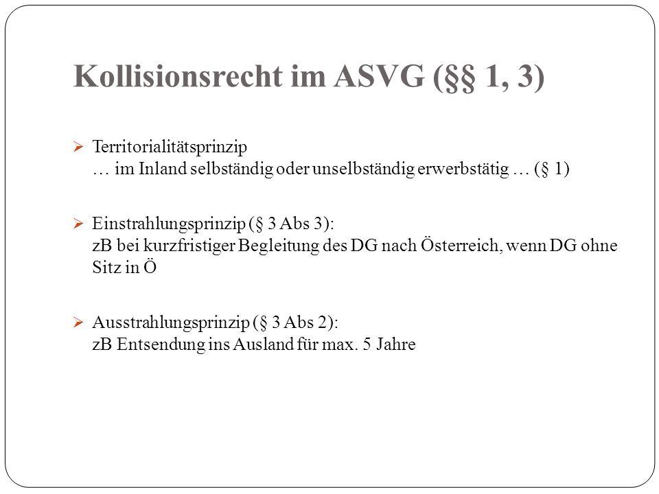 Kollisionsrecht im ASVG (§§ 1, 3)  Territorialitätsprinzip … im Inland selbständig oder unselbständig erwerbstätig … (§ 1)  Einstrahlungsprinzip (§ 3 Abs 3): zB bei kurzfristiger Begleitung des DG nach Österreich, wenn DG ohne Sitz in Ö  Ausstrahlungsprinzip (§ 3 Abs 2): zB Entsendung ins Ausland für max.