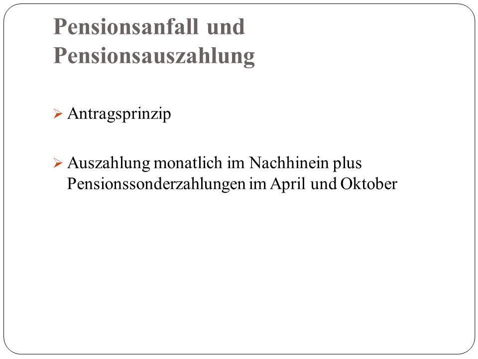 Pensionsanfall und Pensionsauszahlung  Antragsprinzip  Auszahlung monatlich im Nachhinein plus Pensionssonderzahlungen im April und Oktober