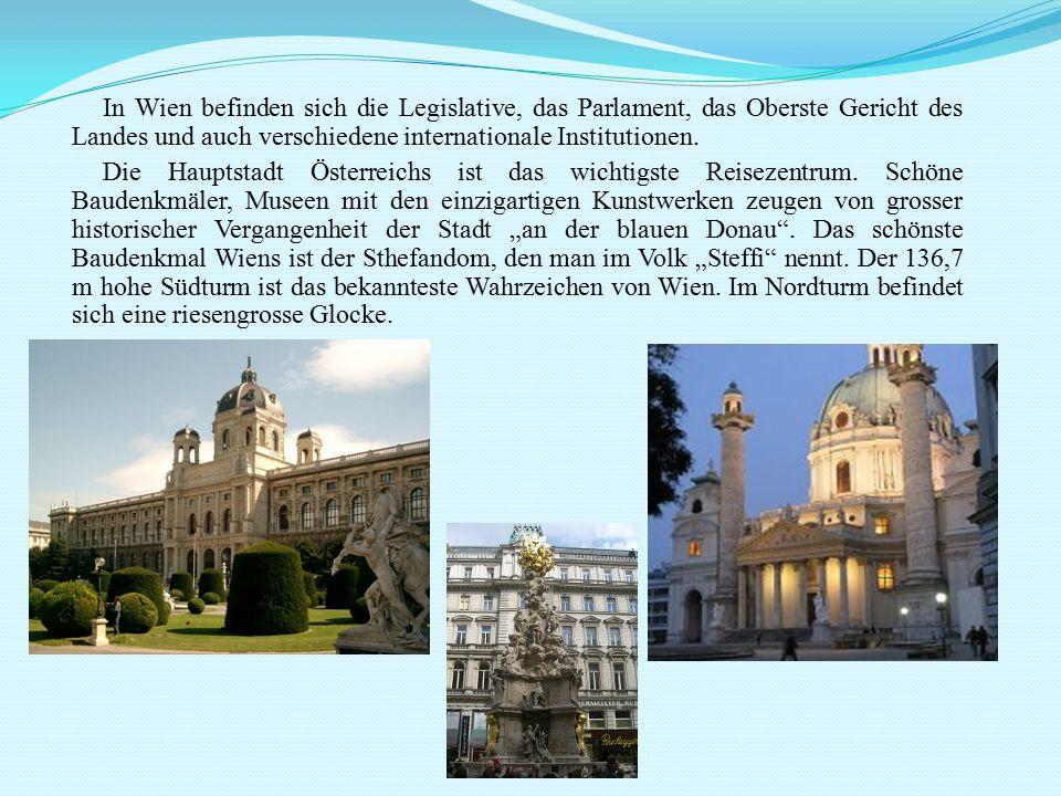 In Wien befinden sich die Legislative, das Parlament, das Oberste Gericht des Landes und auch verschiedene internationale Institutionen. Die Hauptstad