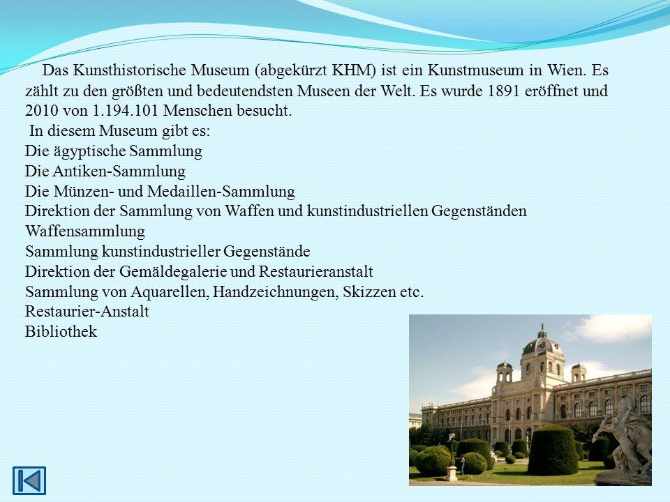 Das Kunsthistorische Museum (abgekürzt KHM) ist ein Kunstmuseum in Wien. Es zählt zu den größten und bedeutendsten Museen der Welt. Es wurde 1891 eröf