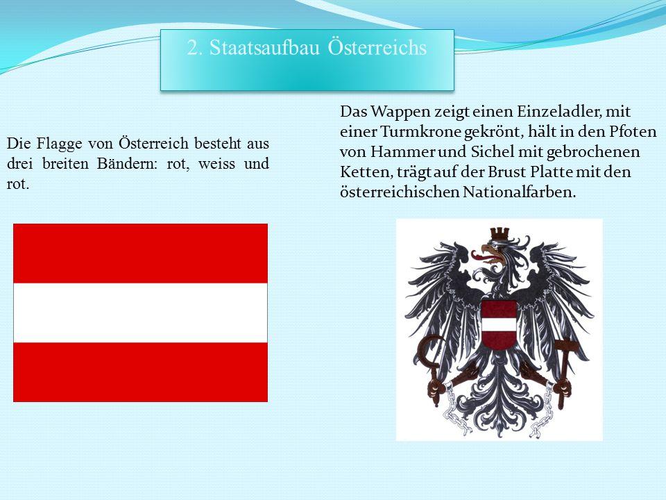 2. Staatsaufbau Österreichs Die Flagge von Österreich besteht aus drei breiten Bändern: rot, weiss und rot. Das Wappen zeigt einen Einzeladler, mit ei