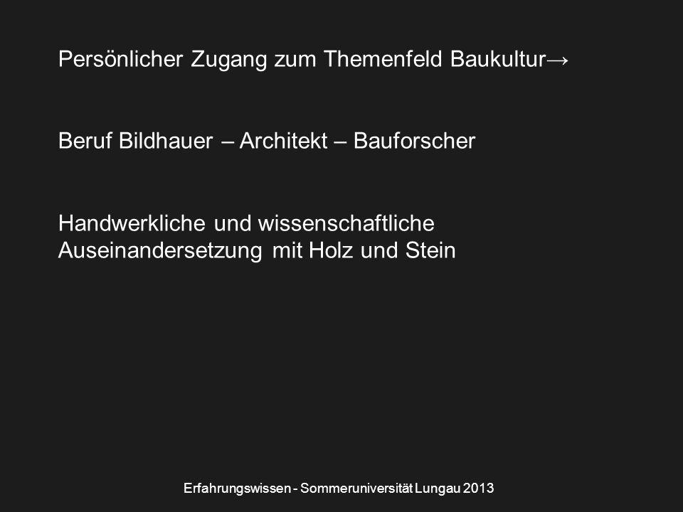 Persönlicher Zugang zum Themenfeld Baukultur→ Beruf Bildhauer – Architekt – Bauforscher Handwerkliche und wissenschaftliche Auseinandersetzung mit Holz und Stein