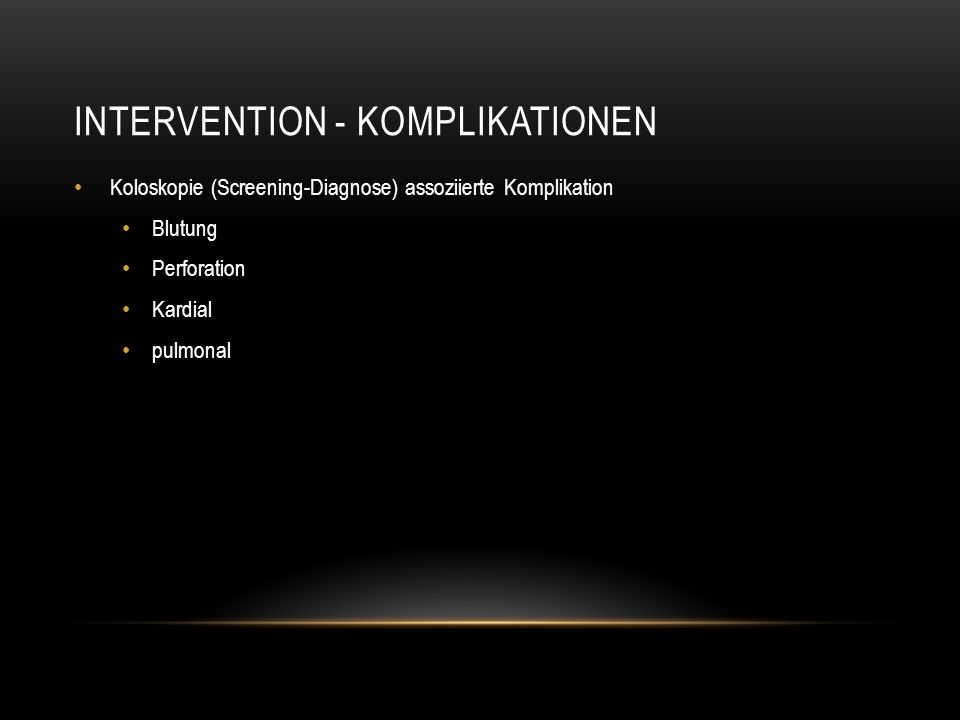 INTERVENTION - KOMPLIKATIONEN Koloskopie (Screening-Diagnose) assoziierte Komplikation Blutung Perforation Kardial pulmonal