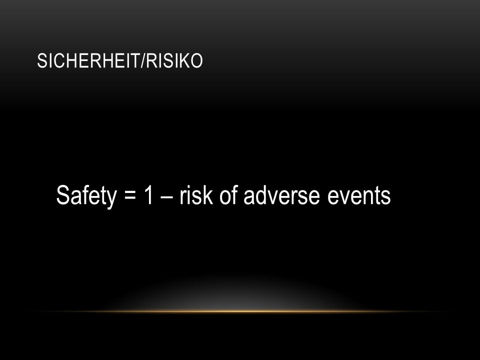 SICHERHEIT/RISIKO Safety = 1 – risk of adverse events