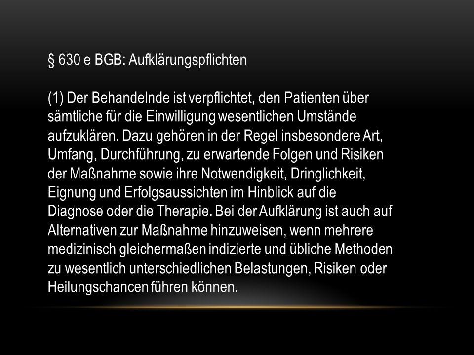 § 630 e BGB: Aufklärungspflichten (1) Der Behandelnde ist verpflichtet, den Patienten über sämtliche für die Einwilligung wesentlichen Umstände aufzuklären.