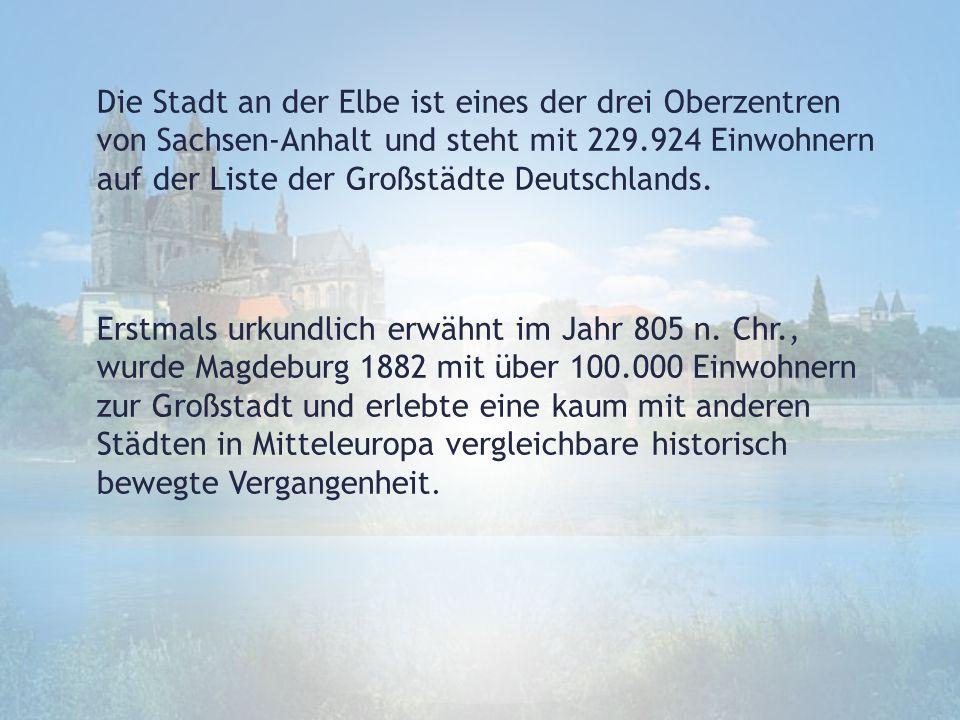 Die Stadt an der Elbe ist eines der drei Oberzentren von Sachsen-Anhalt und steht mit 229.924 Einwohnern auf der Liste der Großstädte Deutschlands. Er