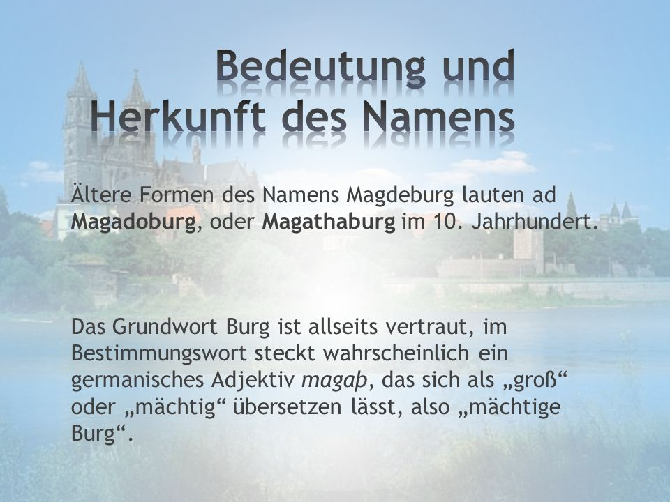 Ältere Formen des Namens Magdeburg lauten ad Magadoburg, oder Magathaburg im 10. Jahrhundert. Das Grundwort Burg ist allseits vertraut, im Bestimmungs