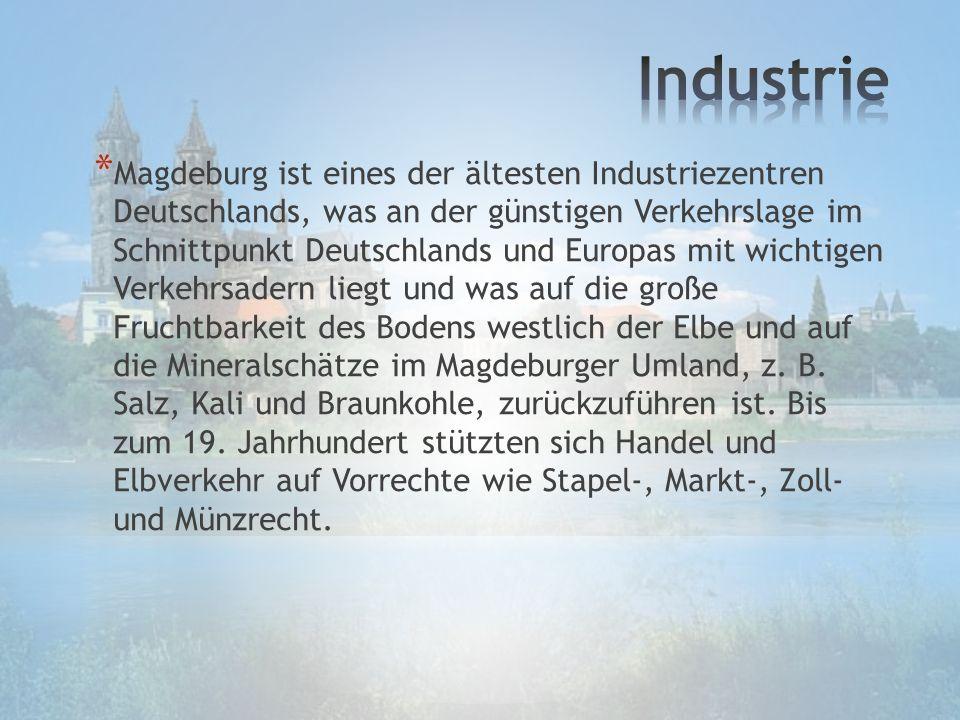 * Magdeburg ist eines der ältesten Industriezentren Deutschlands, was an der günstigen Verkehrslage im Schnittpunkt Deutschlands und Europas mit wichtigen Verkehrsadern liegt und was auf die große Fruchtbarkeit des Bodens westlich der Elbe und auf die Mineralschätze im Magdeburger Umland, z.