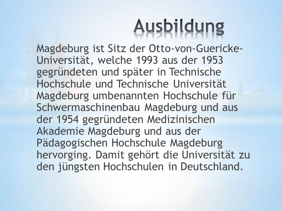 Magdeburg ist Sitz der Otto-von-Guericke- Universität, welche 1993 aus der 1953 gegründeten und später in Technische Hochschule und Technische Universität Magdeburg umbenannten Hochschule für Schwermaschinenbau Magdeburg und aus der 1954 gegründeten Medizinischen Akademie Magdeburg und aus der Pädagogischen Hochschule Magdeburg hervorging.