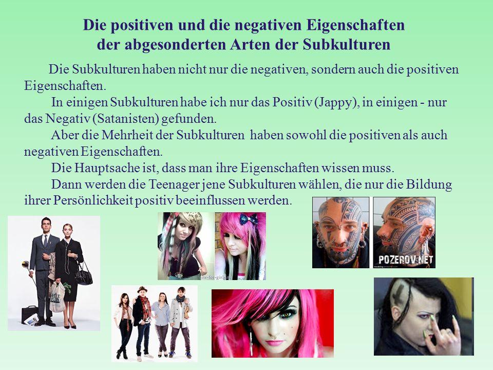 Die positiven und die negativen Eigenschaften der abgesonderten Arten der Subkulturen Die Subkulturen haben nicht nur die negativen, sondern auch die positiven Eigenschaften.