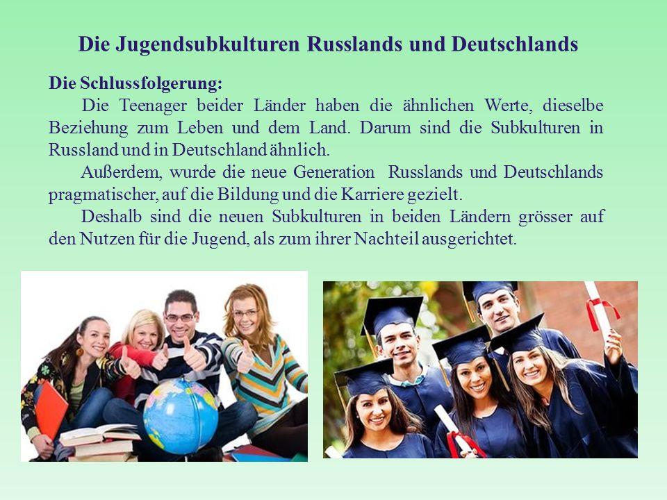 Die Jugendsubkulturen Russlands und Deutschlands Die Schlussfolgerung: Die Teenager beider Länder haben die ähnlichen Werte, dieselbe Beziehung zum Leben und dem Land.