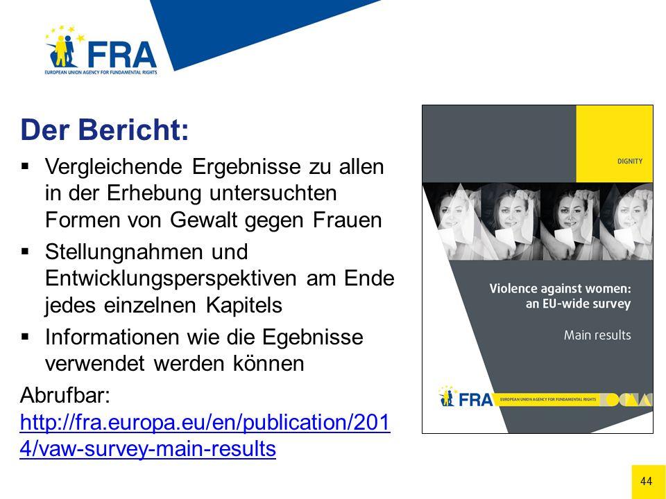 44 Der Bericht:  Vergleichende Ergebnisse zu allen in der Erhebung untersuchten Formen von Gewalt gegen Frauen  Stellungnahmen und Entwicklungsperspektiven am Ende jedes einzelnen Kapitels  Informationen wie die Egebnisse verwendet werden können Abrufbar: http://fra.europa.eu/en/publication/201 4/vaw-survey-main-results http://fra.europa.eu/en/publication/201 4/vaw-survey-main-results