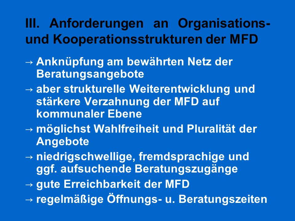 III. Anforderungen an Organisations- und Kooperationsstrukturen der MFD → Anknüpfung am bewährten Netz der Beratungsangebote → aber strukturelle Weite
