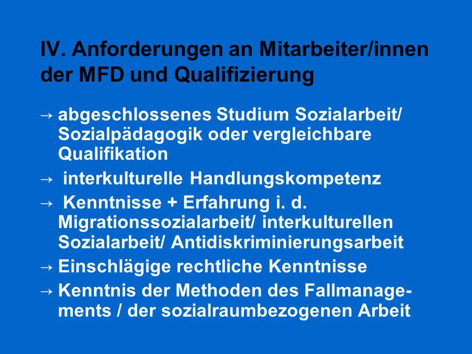 IV. Anforderungen an Mitarbeiter/innen der MFD und Qualifizierung → abgeschlossenes Studium Sozialarbeit/ Sozialpädagogik oder vergleichbare Qualifika