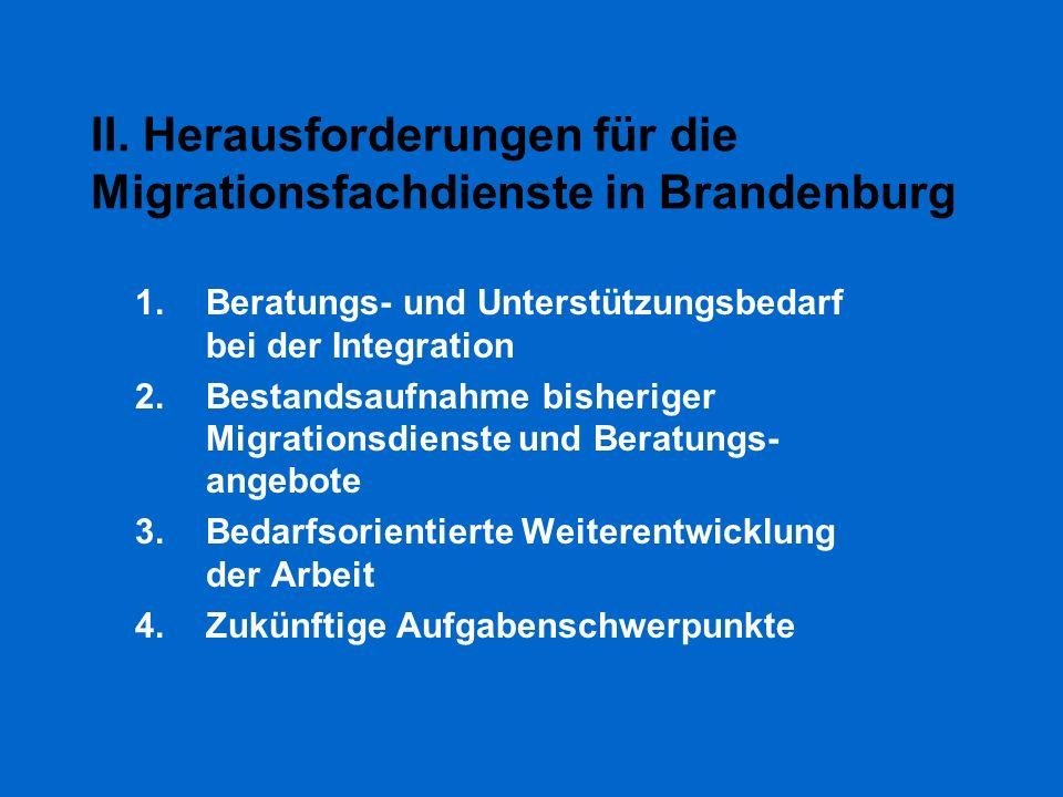 II. Herausforderungen für die Migrationsfachdienste in Brandenburg 1.Beratungs- und Unterstützungsbedarf bei der Integration 2.Bestandsaufnahme bisher