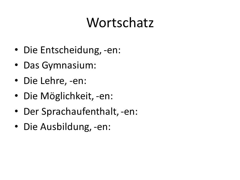 Wortschatz Die Entscheidung, -en: Das Gymnasium: Die Lehre, -en: Die Möglichkeit, -en: Der Sprachaufenthalt, -en: Die Ausbildung, -en: