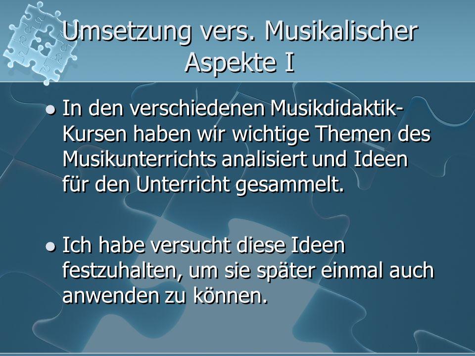 Umsetzung vers. Musikalischer Aspekte I In den verschiedenen Musikdidaktik- Kursen haben wir wichtige Themen des Musikunterrichts analisiert und Ideen