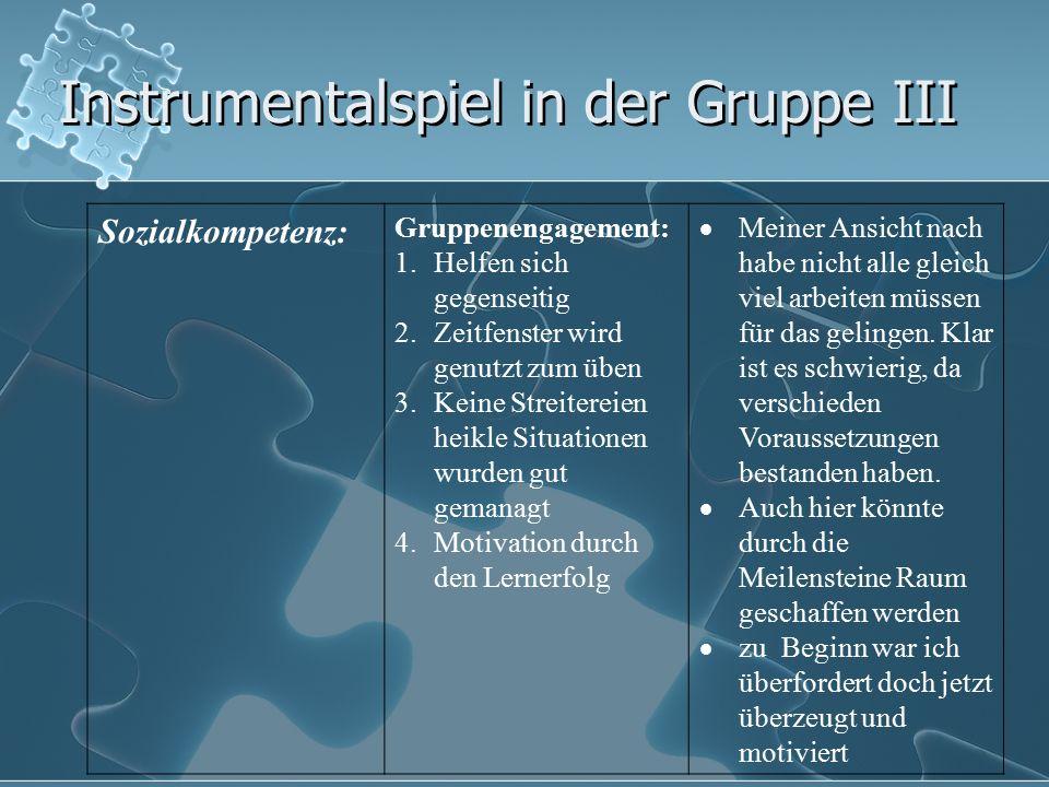 Instrumentalspiel in der Gruppe III Sozialkompetenz: Gruppenengagement: 1.Helfen sich gegenseitig 2.Zeitfenster wird genutzt zum üben 3.Keine Streiter