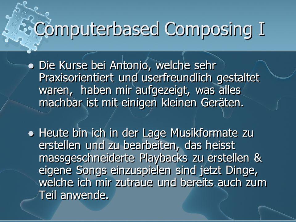 Computerbased Composing I Die Kurse bei Antonio, welche sehr Praxisorientiert und userfreundlich gestaltet waren, haben mir aufgezeigt, was alles mach