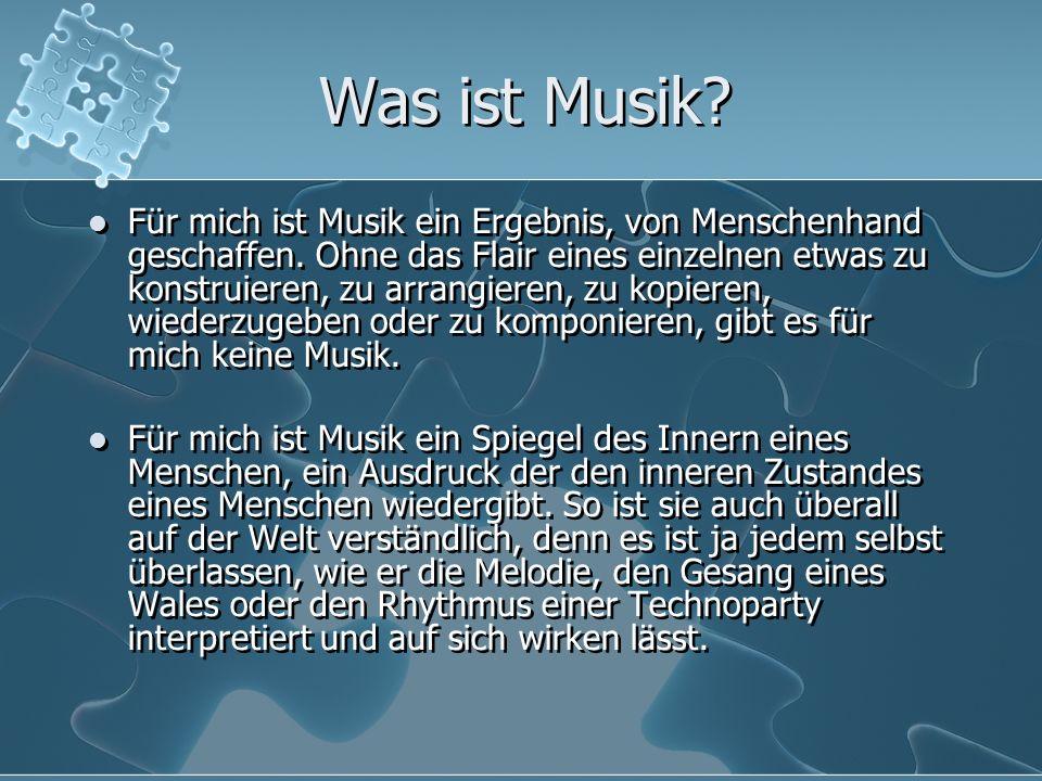 Was ist Musik? Für mich ist Musik ein Ergebnis, von Menschenhand geschaffen. Ohne das Flair eines einzelnen etwas zu konstruieren, zu arrangieren, zu