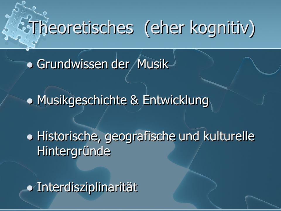 Theoretisches (eher kognitiv) Grundwissen der Musik Musikgeschichte & Entwicklung Historische, geografische und kulturelle Hintergründe Interdisziplin