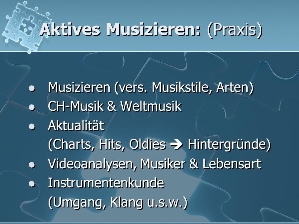 Aktives Musizieren: (Praxis) Musizieren (vers. Musikstile, Arten) CH-Musik & Weltmusik Aktualität (Charts, Hits, Oldies  Hintergründe) Videoanalysen,