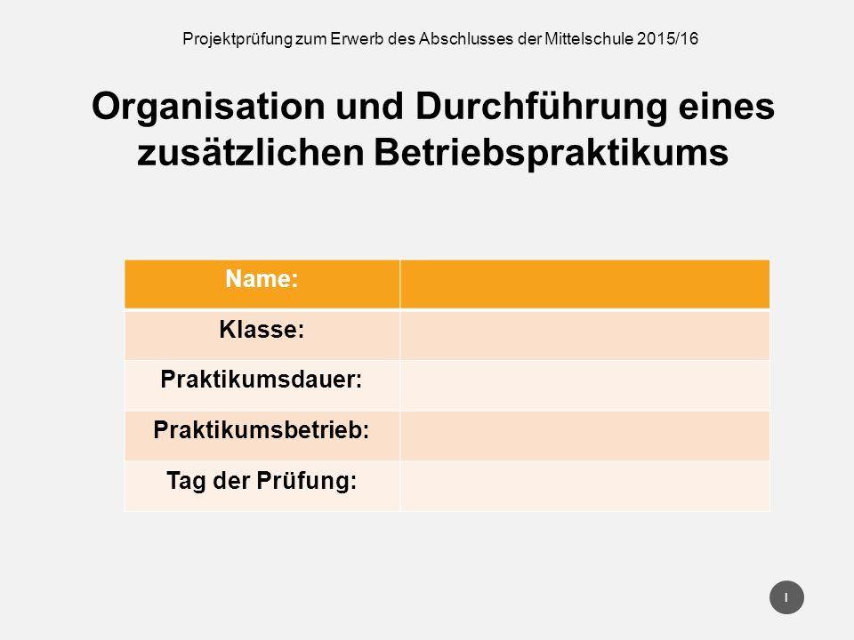 Projektprüfung zum Erwerb des Abschlusses der Mittelschule 2015/16 Organisation und Durchführung eines zusätzlichen Betriebspraktikums Name: Klasse: P