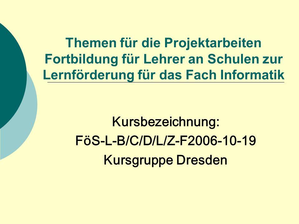 Themen für die Projektarbeiten Fortbildung für Lehrer an Schulen zur Lernförderung für das Fach Informatik Kursbezeichnung: FöS-L-B/C/D/L/Z-F2006-10-19 Kursgruppe Dresden