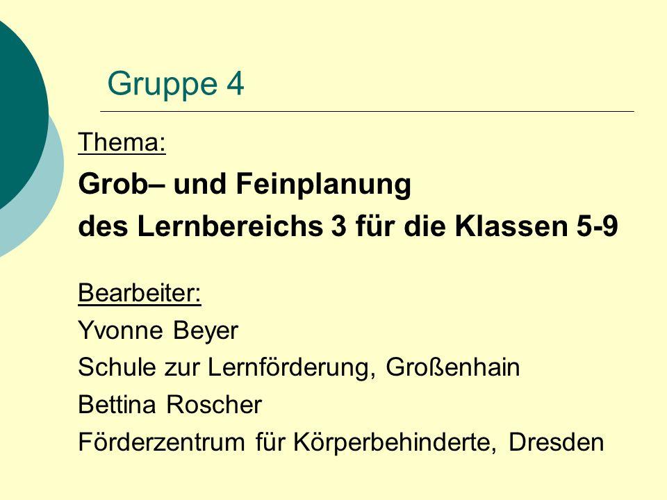 Gruppe 4 Thema: Grob– und Feinplanung des Lernbereichs 3 für die Klassen 5-9 Bearbeiter: Yvonne Beyer Schule zur Lernförderung, Großenhain Bettina Roscher Förderzentrum für Körperbehinderte, Dresden