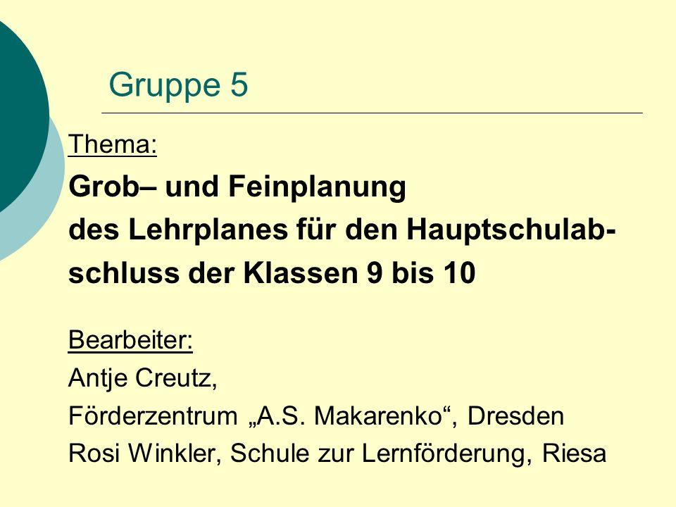 """Gruppe 5 Thema: Grob– und Feinplanung des Lehrplanes für den Hauptschulab- schluss der Klassen 9 bis 10 Bearbeiter: Antje Creutz, Förderzentrum """"A.S."""