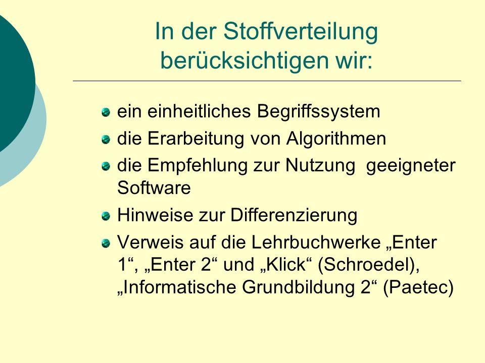 """In der Stoffverteilung berücksichtigen wir: ein einheitliches Begriffssystem die Erarbeitung von Algorithmen die Empfehlung zur Nutzung geeigneter Software Hinweise zur Differenzierung Verweis auf die Lehrbuchwerke """"Enter 1 , """"Enter 2 und """"Klick (Schroedel), """"Informatische Grundbildung 2 (Paetec)"""