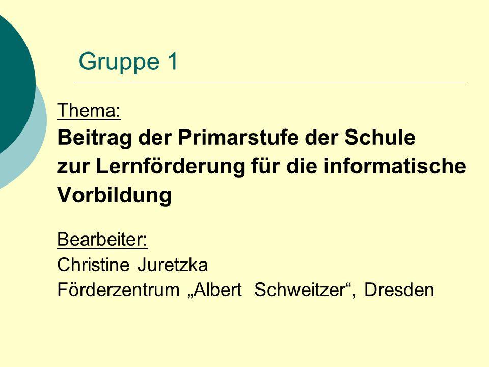 """Gruppe 1 Thema: Beitrag der Primarstufe der Schule zur Lernförderung für die informatische Vorbildung Bearbeiter: Christine Juretzka Förderzentrum """"Al"""