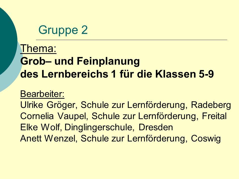 Gruppe 2 Thema: Grob– und Feinplanung des Lernbereichs 1 für die Klassen 5-9 Bearbeiter: Ulrike Gröger, Schule zur Lernförderung, Radeberg Cornelia Va