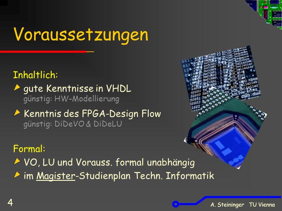 A. Steininger TU Vienna 4 Voraussetzungen Inhaltlich: gute Kenntnisse in VHDL günstig: HW-Modellierung Kenntnis des FPGA-Design Flow günstig: DiDeVO &