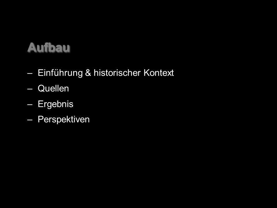 AufbauAufbau –Einführung & historischer Kontext –Quellen –Ergebnis –Perspektiven –Einführung & historischer Kontext –Quellen –Ergebnis –Perspektiven
