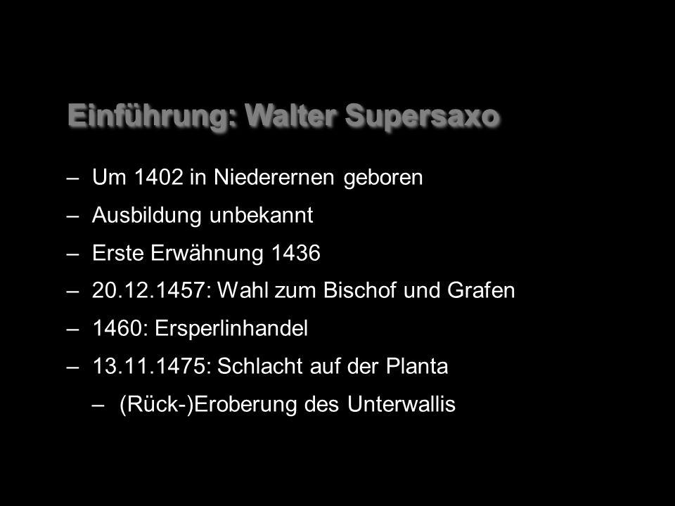 Einführung: Walter Supersaxo –Um 1402 in Niederernen geboren –Ausbildung unbekannt –Erste Erwähnung 1436 –20.12.1457: Wahl zum Bischof und Grafen –1460: Ersperlinhandel –13.11.1475: Schlacht auf der Planta –(Rück-)Eroberung des Unterwallis –Um 1402 in Niederernen geboren –Ausbildung unbekannt –Erste Erwähnung 1436 –20.12.1457: Wahl zum Bischof und Grafen –1460: Ersperlinhandel –13.11.1475: Schlacht auf der Planta –(Rück-)Eroberung des Unterwallis