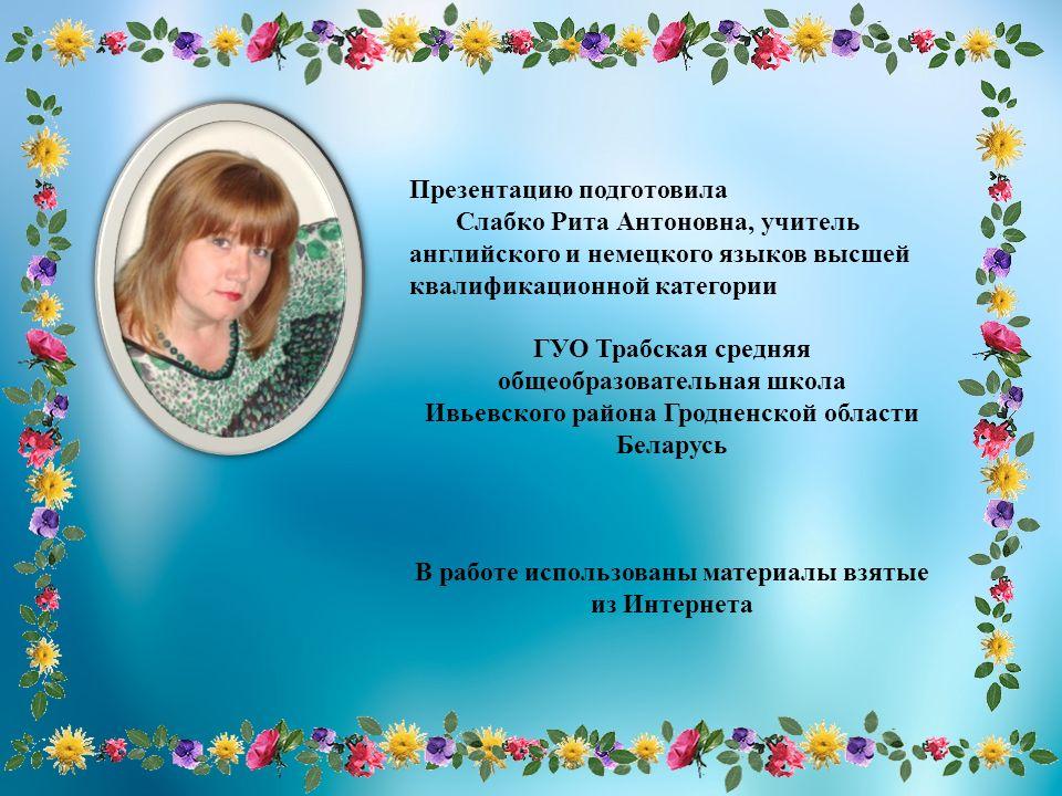 Презентацию подготовила Слабко Рита Антоновна, учитель английского и немецкого языков высшей квалификационной категории ГУО Трабская средняя общеобраз