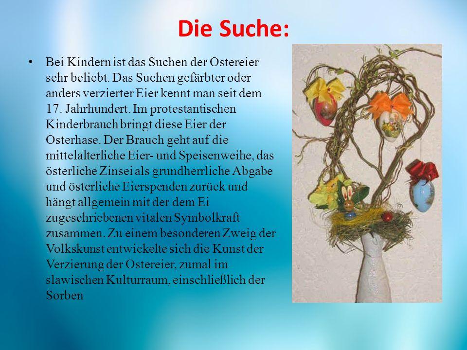 Die Suche: Bei Kindern ist das Suchen der Ostereier sehr beliebt. Das Suchen gefärbter oder anders verzierter Eier kennt man seit dem 17. Jahrhundert.